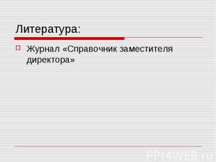 Литература: Журнал «Справочник заместителя директора»