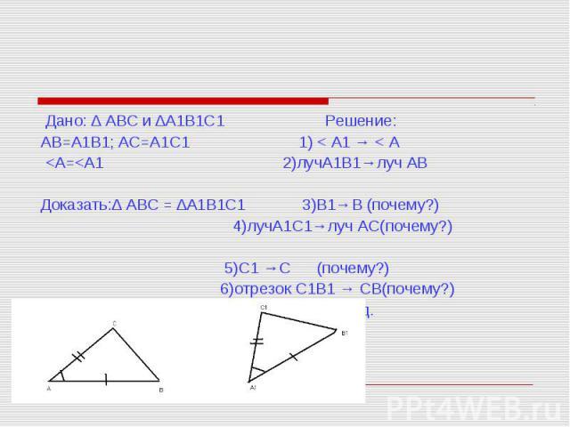 Дано: ∆ АВС и ∆А1В1С1 Решение: АВ=А1В1; АС=А1С1 1) < А1 → < А