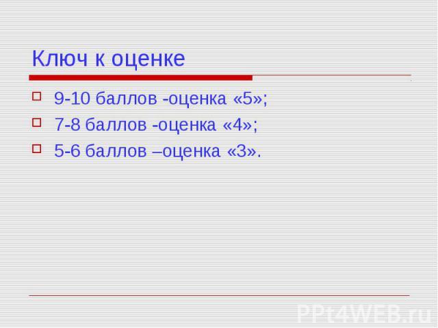 Ключ к оценке 9-10 баллов -оценка «5»; 7-8 баллов -оценка «4»; 5-6 баллов –оценка «3».