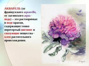 АКВАРЕЛЬ (от французского aquarelle, от латинского aqua - вода) – это растворимы