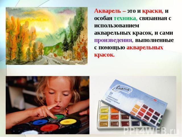 Акварель – это и краски, и особая техника, связанная с использованием акварельных красок, и сами произведения, выполненные с помощью акварельных красок.