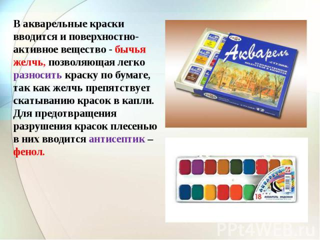 В акварельные краски вводится и поверхностно-активное вещество - бычья желчь, позволяющая легко разносить краску по бумаге, так как желчь препятствует скатыванию красок в капли. Для предотвращения разрушения красок плесенью в них вводится антисептик…