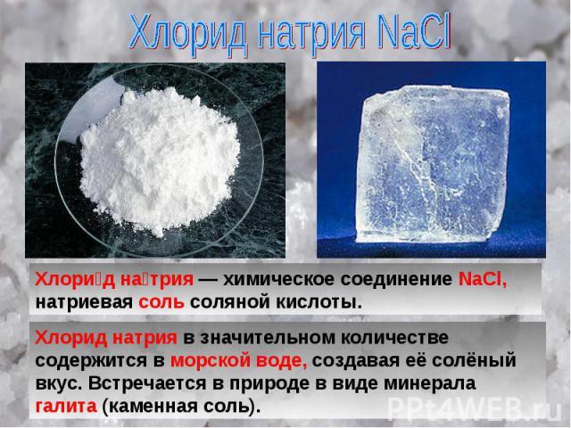 Хлорид натрия NaCl Хлори д на трия — химическое соединение NaCl, натриевая соль соляной кислоты. Хлорид натрия в значительном количестве содержится в морской воде, создавая её солёный вкус. Встречается в природе в виде минерала галита (каменная соль).