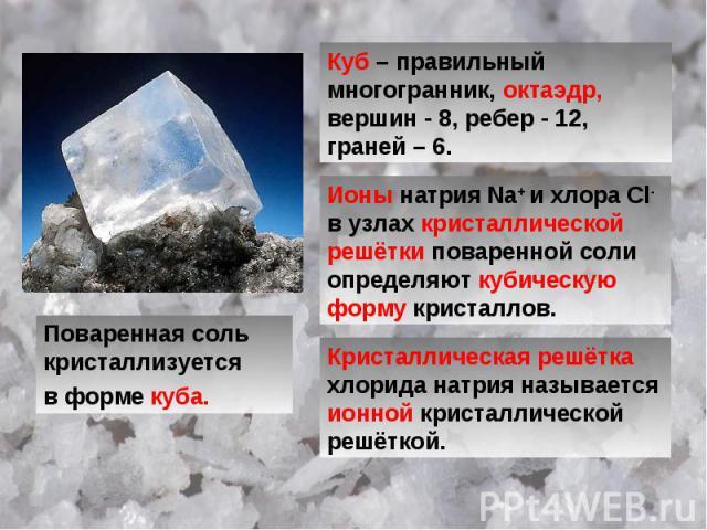 Поваренная соль кристаллизуется в форме куба. Куб – правильный многогранник, октаэдр, вершин - 8, ребер - 12, граней – 6. Ионы натрия Na+ и хлора Cl-в узлах кристаллической решётки поваренной соли определяют кубическую форму кристаллов. Кристалличес…