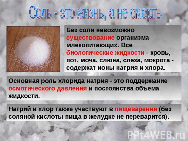 Соль - это жизнь, а не смерть Без соли невозможно существование организма млекопитающих. Все биологические жидкости - кровь, пот, моча, слюна, слеза, мокрота - содержат ионы натрия и хлора. Основная роль хлорида натрия - это поддержание осмотическог…