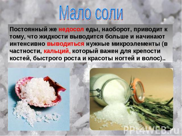 Мало соли Постоянный же недосол еды, наоборот, приводит к тому, что жидкости выводится больше и начинают интенсивно выводиться нужные микроэлементы (в частности, кальций, который важен для крепости костей, быстрого роста и красоты ногтей и волос)..