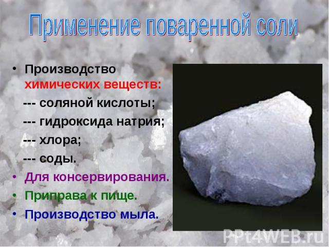 Применение поваренной соли Производство химических веществ: --- соляной кислоты; --- гидроксида натрия; --- хлора; --- соды. Для консервирования. Приправа к пище. Производство мыла.