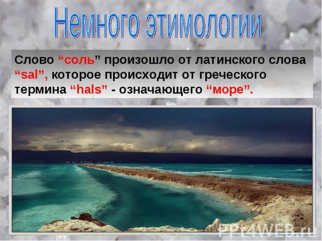 """Немного этимологии Слово """"соль"""" произошло от латинского слова """"sal"""", которое происходит от греческого термина """"hals"""" - означающего """"море""""."""