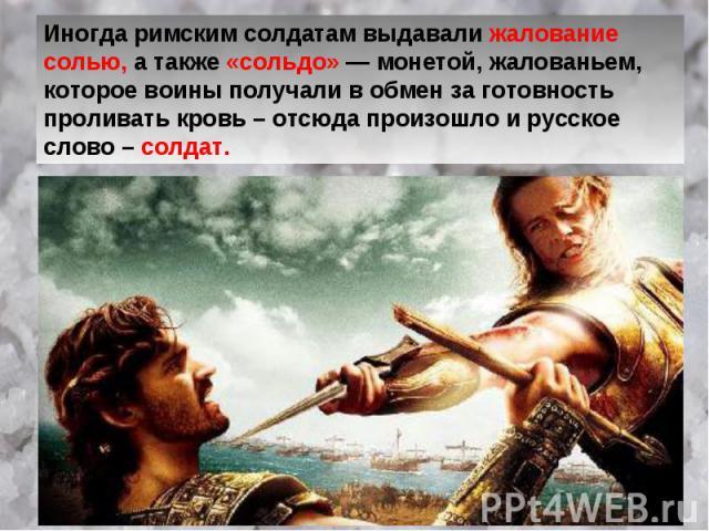 Иногда римским солдатам выдавали жалование солью, а также «сольдо» — монетой, жалованьем, которое воины получали в обмен за готовность проливать кровь – отсюда произошло и русское слово – солдат.
