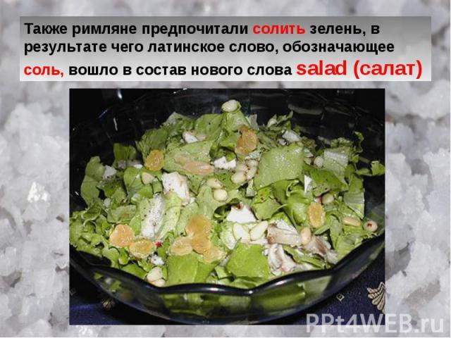 Также римляне предпочитали солить зелень, в результате чего латинское слово, обозначающее соль, вошло в состав нового слова salad (салат)