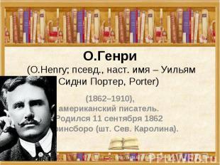 О.Генри (О.Henry; псевд., наст. имя – Уильям Сидни Портер, Porter) (1862–1910),