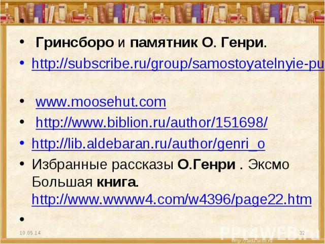 Гринсборо и памятник О. Генри. http://subscribe.ru/group/samostoyatelnyie-puteshestviya/?page=6 www.moosehut.com http://www.biblion.ru/author/151698/ http://lib.aldebaran.ru/author/genri_o Избранные рассказы О.Генри . Эксмо Большая книга. http://w…