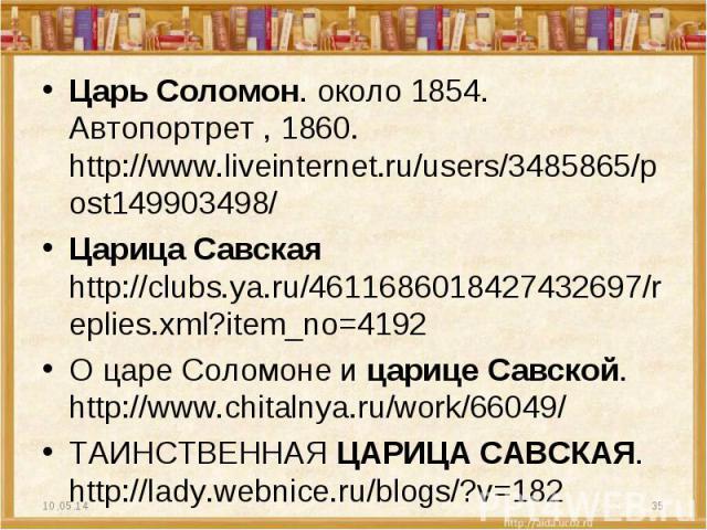 Царь Соломон. около 1854. Автопортрет , 1860. http://www.liveinternet.ru/users/3485865/post149903498/ Царица Савская http://clubs.ya.ru/4611686018427432697/replies.xml?item_no=4192 О царе Соломоне и царице Савской. http://www.chitalnya.ru/work/66049…