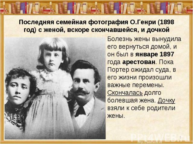Последняя семейная фотография О.Генри (1898 год) с женой, вскоре скончавшейся, и дочкой Болезнь жены вынудила его вернуться домой, и он был в январе 1897 года арестован. Пока Портер ожидал суда, в его жизни произошли важные перемены. Скончалась долг…