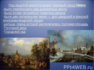 Под защитой крепости вырос торговый город Ниен: -было переброшено два деревянных