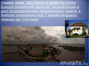 Помимо замка, двух башен и одного бастиона бывшей Выборгской крепости, Часовой б