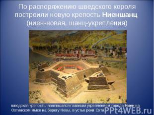 По распоряжению шведского короля построили новую крепость Ниеншанц (ниен-новая,