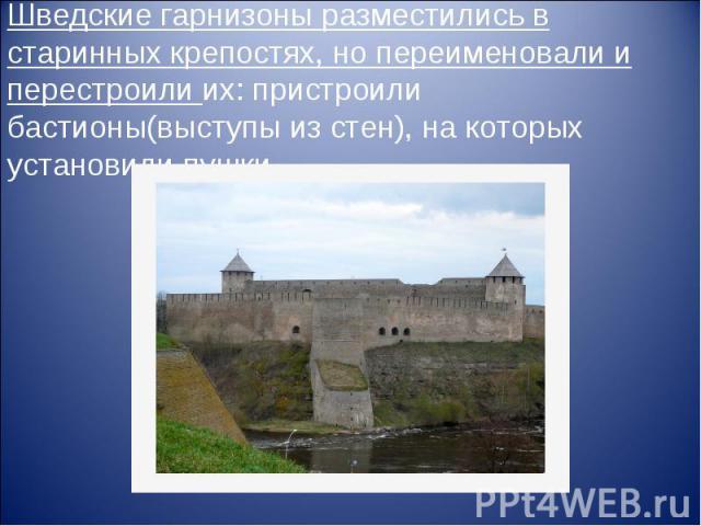 Шведские гарнизоны разместились в старинных крепостях, но переименовали и перестроили их: пристроили бастионы(выступы из стен), на которых установили пушки.