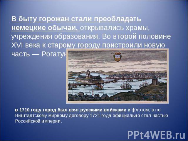 В быту горожан стали преобладать немецкие обычаи, открывались храмы, учреждения образования. Во второй половине XVI века к старому городу пристроили новую часть— Рогатую крепость (Вал, Горнверк) в 1710 году город был взят русскими войсками и флотом…