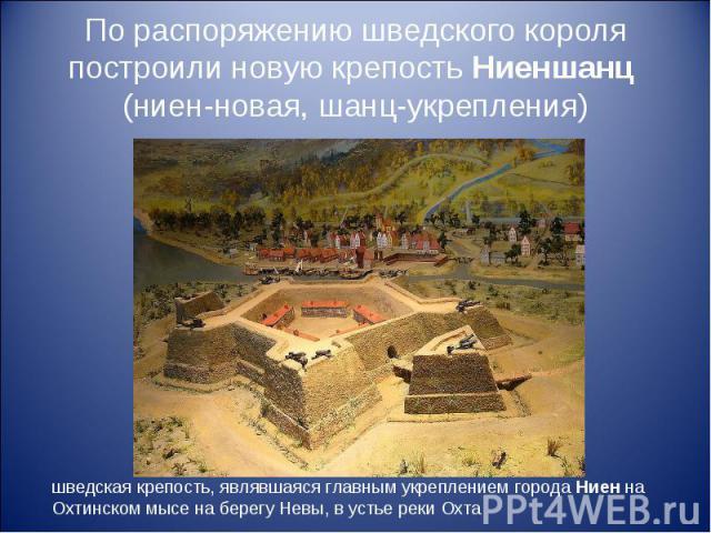 По распоряжению шведского короля построили новую крепость Ниеншанц (ниен-новая, шанц-укрепления) шведская крепость, являвшаяся главным укреплением города Ниен на Охтинском мысе на берегу Невы, в устье реки Охта