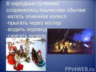 В народных гуляниях сохранились языческие обычаи: -катать огненное колесо -прыга