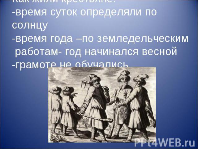 Как жили крестьяне: -время суток определяли по солнцу -время года –по земледельческим работам- год начинался весной -грамоте не обучались