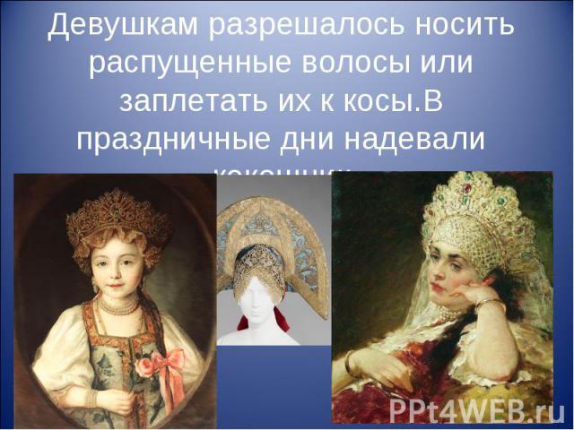 Девушкам разрешалось носить распущенные волосы или заплетать их к косы.В праздничные дни надевали кокошник