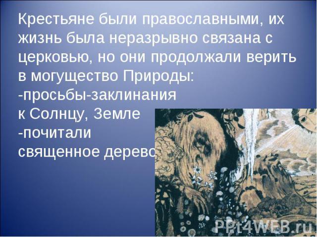 Крестьяне были православными, их жизнь была неразрывно связана с церковью, но они продолжали верить в могущество Природы: -просьбы-заклинания к Солнцу, Земле -почитали священное дерево