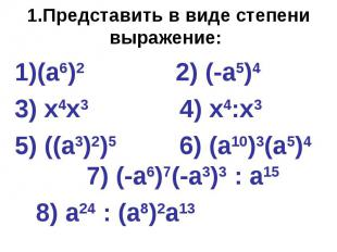 1.Представить в виде степени выражение: (а6)2 2) (-а5)4 3) х4х3 4) х4:х3 5) ((а3