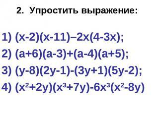 2. Упростить выражение: (х-2)(х-11)–2х(4-3х); 2) (а+6)(а-3)+(а-4)(а+5); 3) (у-8)