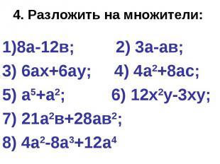 4. Разложить на множители: 8а-12в; 2) 3а-ав; 3) 6ах+6ау; 4) 4а2+8ас; 5) а5+а2; 6