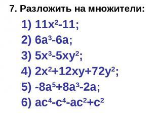 7. Разложить на множители: 1) 11х2-11; 2) 6а3-6а; 3) 5х3-5ху2; 4) 2х2+12ху+72у2;