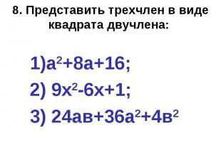 8. Представить трехчлен в виде квадрата двучлена: а2+8а+16; 2) 9х2-6х+1; 3) 24ав