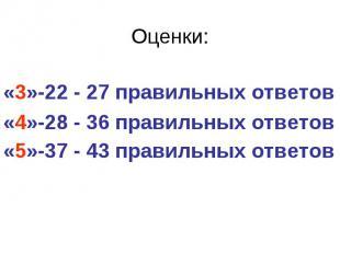 Оценки: «3»-22 - 27 правильных ответов «4»-28 - 36 правильных ответов «5»-37 - 4