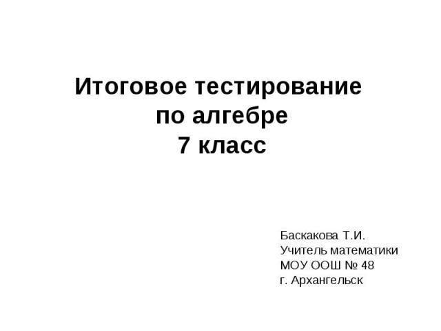 Итоговое тестирование по алгебре 7 класс Баскакова Т.И. Учитель математики МОУ ООШ № 48 г. Архангельск