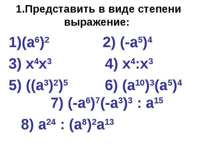 1.Представить в виде степени выражение: (а6)2 2) (-а5)4 3) х4х3 4) х4:х3 5) ((а3)2)5 6) (а10)3(а5)4 7) (-а6)7(-а3)3 : а15 8) а24 : (а8)2а13