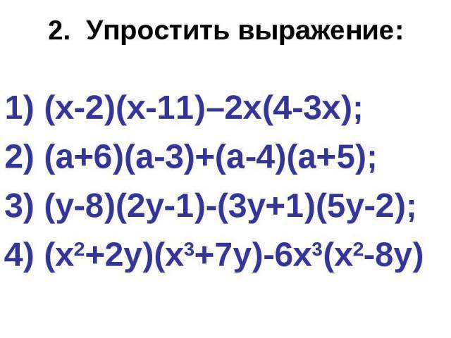 2. Упростить выражение: (х-2)(х-11)–2х(4-3х); 2) (а+6)(а-3)+(а-4)(а+5); 3) (у-8)(2у-1)-(3у+1)(5у-2); 4) (х2+2у)(х3+7у)-6х3(х2-8у)