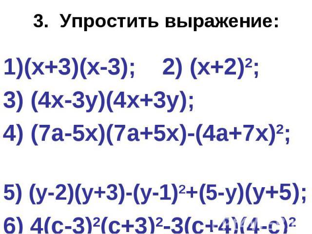 3. Упростить выражение:(х+3)(х-3); 2) (х+2)2; 3) (4х-3у)(4х+3у); 4) (7а-5х)(7а+5х)-(4а+7х)2; 5) (у-2)(у+3)-(у-1)2+(5-у)(у+5); 6) 4(с-3)2(с+3)2-3(с+4)(4-с)2