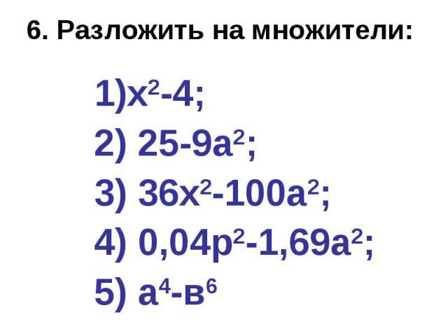 6. Разложить на множители: х2-4; 2) 25-9а2; 3) 36х2-100а2; 4) 0,04р2-1,69а2; 5) а4-в6