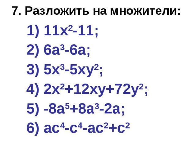 7. Разложить на множители: 1) 11х2-11; 2) 6а3-6а; 3) 5х3-5ху2; 4) 2х2+12ху+72у2; 5) -8а5+8а3-2а; 6) ас4-с4-ас2+с2