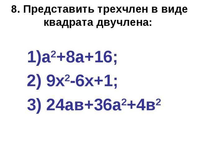 8. Представить трехчлен в виде квадрата двучлена: а2+8а+16; 2) 9х2-6х+1; 3) 24ав+36а2+4в2