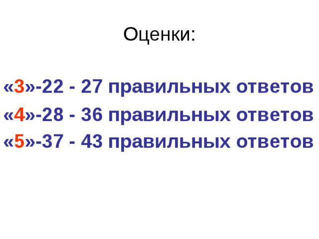 Оценки: «3»-22 - 27 правильных ответов «4»-28 - 36 правильных ответов «5»-37 - 43 правильных ответов