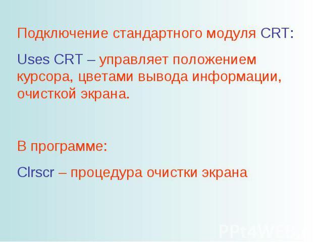 Подключение стандартного модуля CRT: Uses CRT – управляет положением курсора, цветами вывода информации, очисткой экрана. В программе: Clrscr – процедура очистки экрана