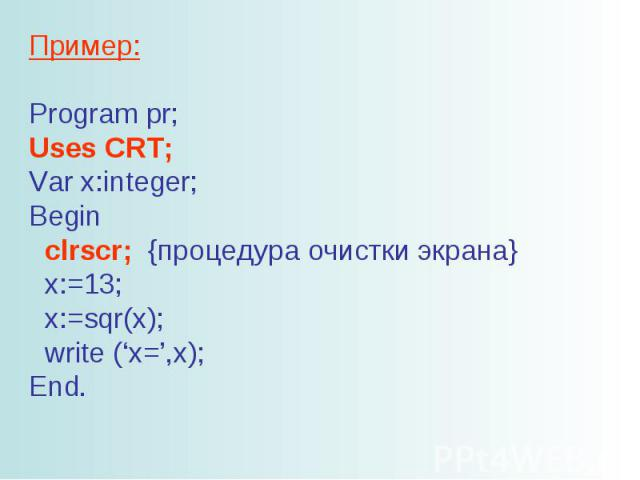 Пример: Program pr; Uses CRT; Var x:integer; Begin clrscr; {процедура очистки экрана} x:=13; x:=sqr(x); write ('x=',x); End.