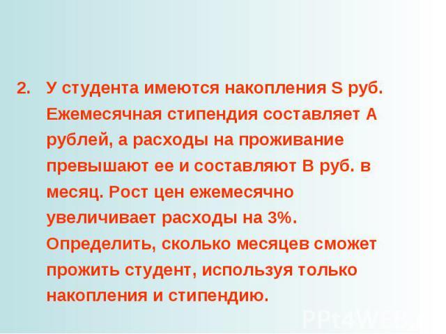 У студента имеются накопления S руб. Ежемесячная стипендия составляет А рублей, а расходы на проживание превышают ее и составляют B руб. в месяц. Рост цен ежемесячно увеличивает расходы на 3%. Определить, сколько месяцев сможет прожить студент, испо…