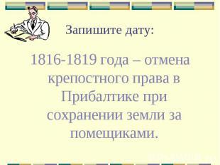 Запишите дату: 1816-1819 года – отмена крепостного права в Прибалтике при сохран