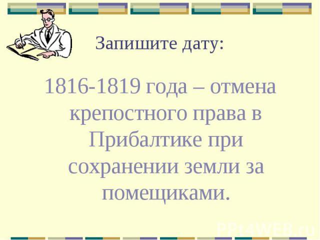 Запишите дату: 1816-1819 года – отмена крепостного права в Прибалтике при сохранении земли за помещиками.