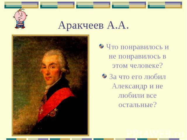Аракчеев А.А. Что понравилось и не понравилось в этом человеке? За что его любил Александр и не любили все остальные?