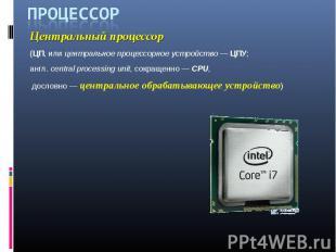 Процессор Центральный процессор (ЦП, или центральное процессорное устройство — Ц