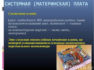 СИСТЕМНАЯ (МАТЕРИНСКАЯ) ПЛАТАСистемная плата (англ.motherboard, MB, матери нска